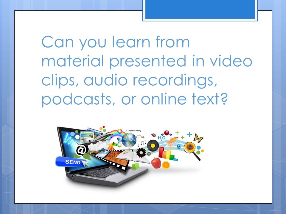 Can you learn from material presented in video clips, audio recordings, podcasts, or online text
