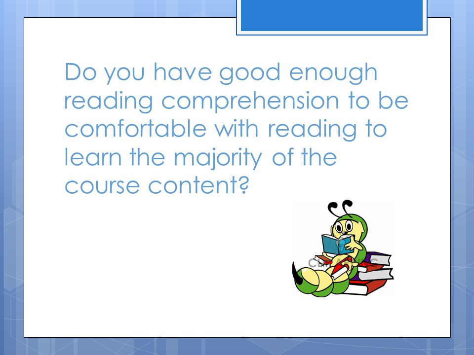 Do you have good enough reading comprehension to be comfortable with reading to learn the majority of the course content?