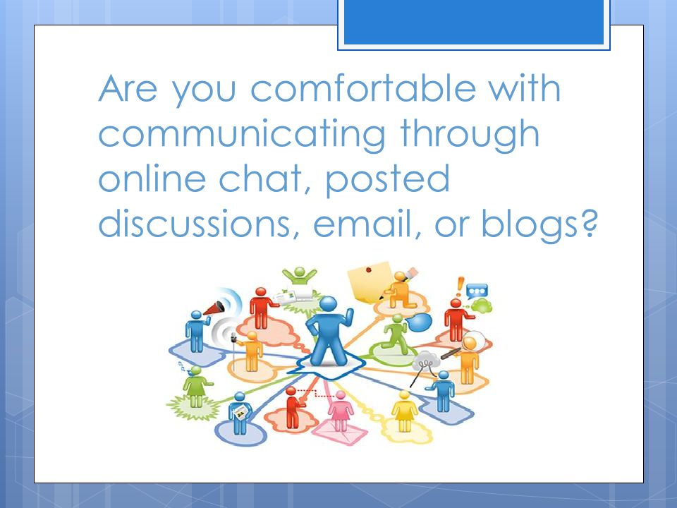 Are you comfortable with communicating through online chat, posted discussions, email, or blogs?
