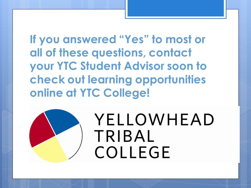 If you answered Yes to most or all of these questions, contact your YTC Student Advisor soon to check out learning opportunities online at YTC College!