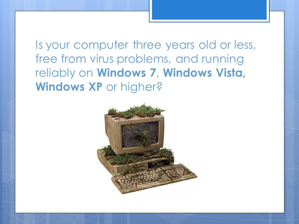 Is your computer three years old or less, free from virus problems, and running reliably on Windows 7, Windows Vista, Windows XP or higher?