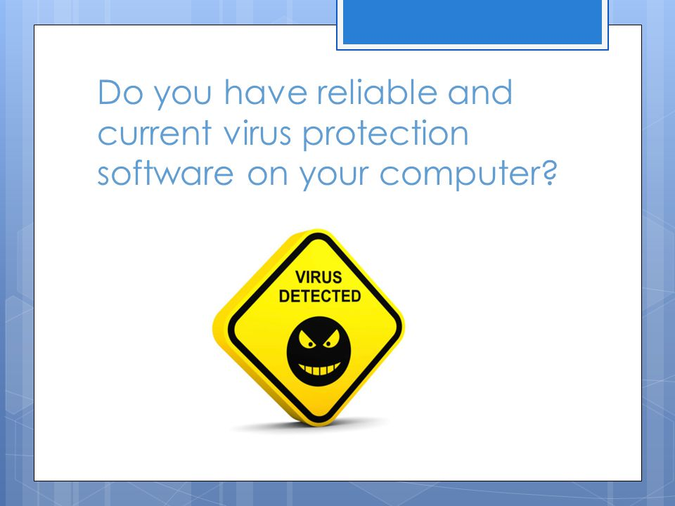 Do you have reliable and current virus protection software on your computer?