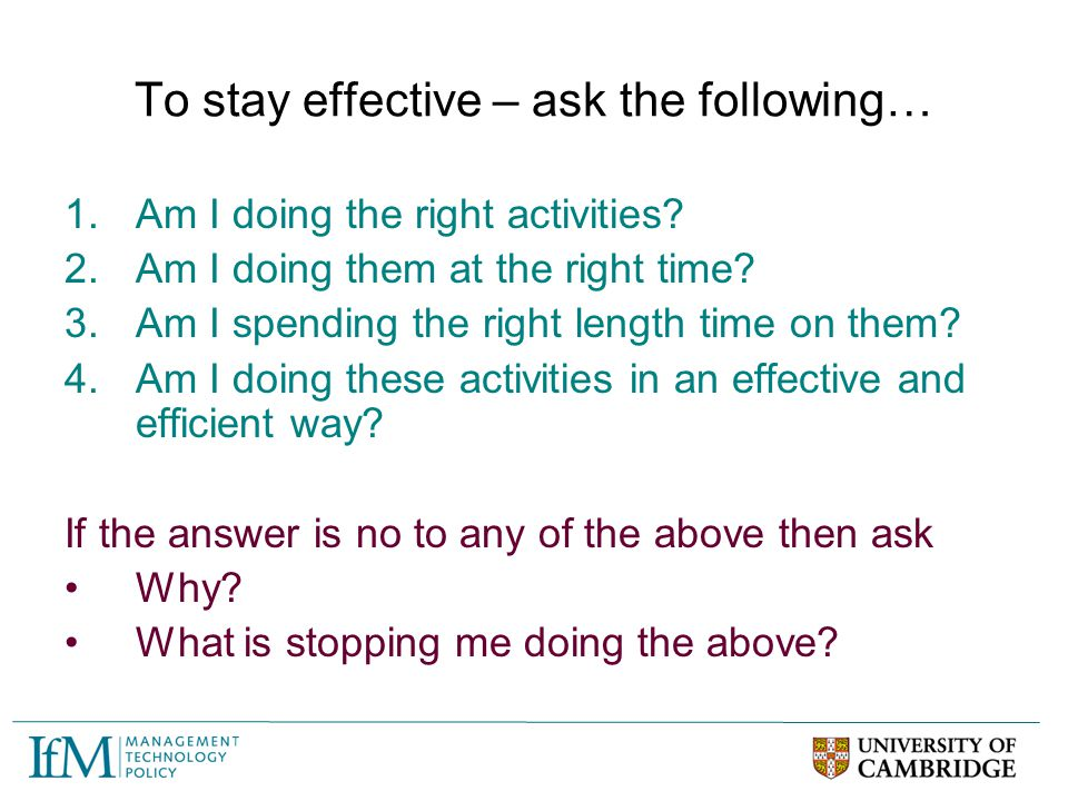 To stay effective – ask the following… 1.Am I doing the right activities? 2.Am I doing them at the right time? 3.Am I spending the right length time o