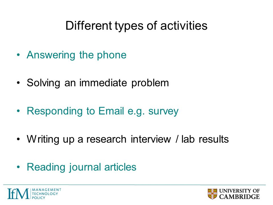 Different types of activities Answering the phone Solving an immediate problem Responding to Email e.g. survey Writing up a research interview / lab r