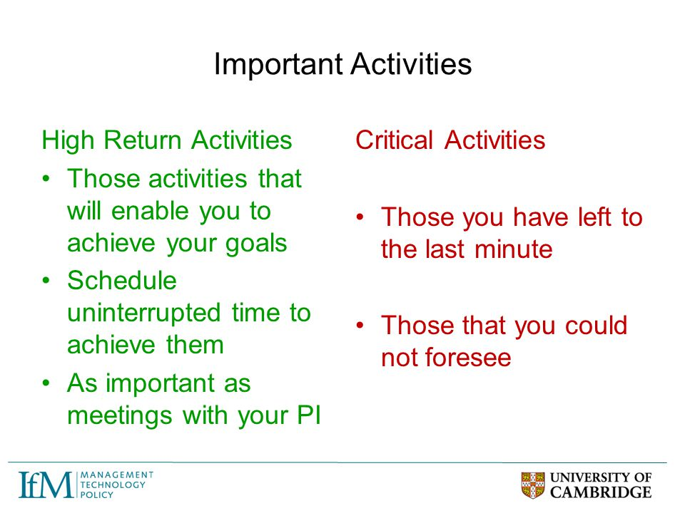 Important Activities High Return Activities Those activities that will enable you to achieve your goals Schedule uninterrupted time to achieve them As
