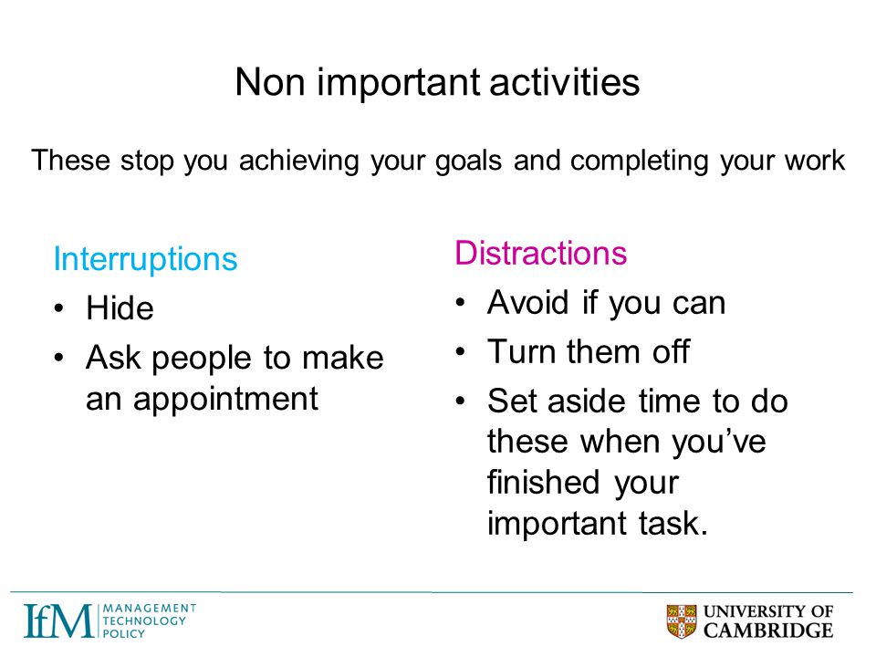 Non important activities Interruptions Hide Ask people to make an appointment Distractions Avoid if you can Turn them off Set aside time to do these w