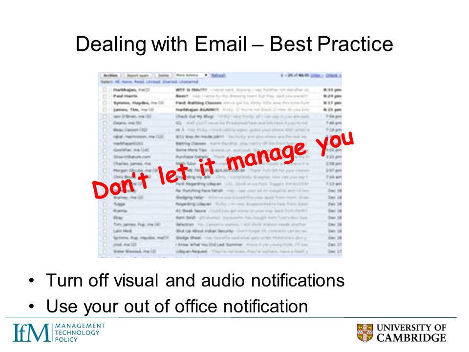 Dealing with Email – Best Practice Turn off visual and audio notifications Use your out of office notification Don't let it manage you