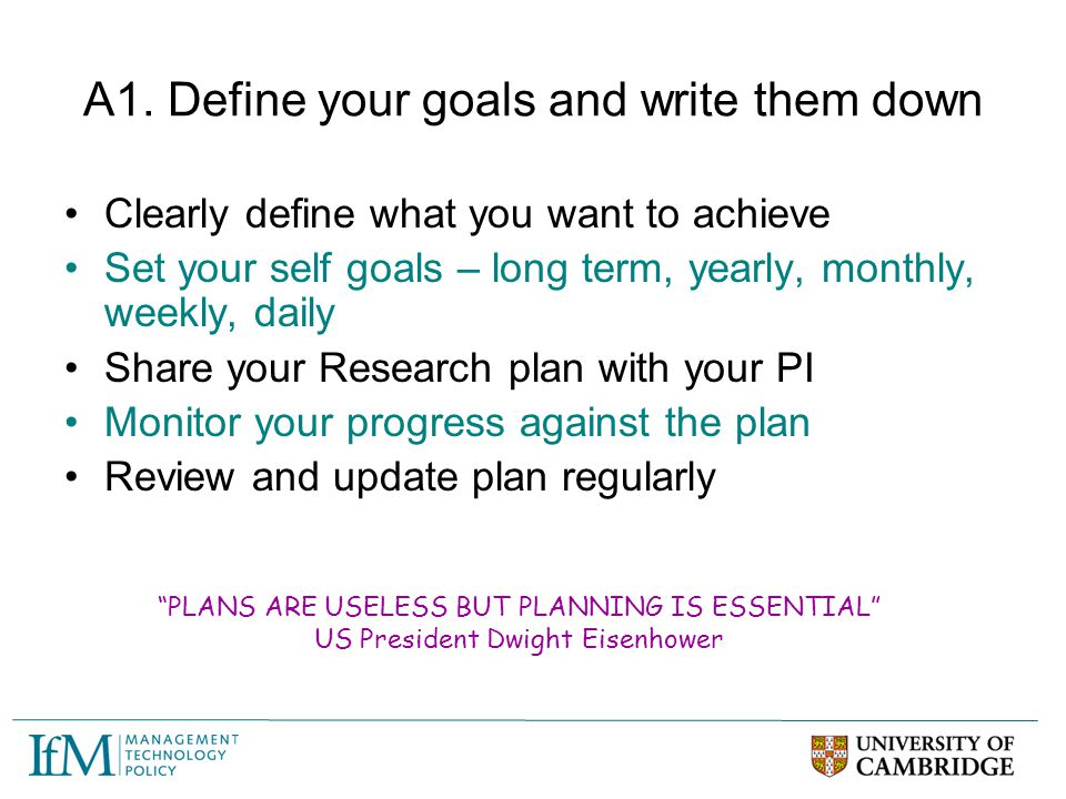 A1. Define your goals and write them down Clearly define what you want to achieve Set your self goals – long term, yearly, monthly, weekly, daily Shar