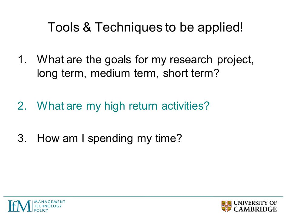 Tools & Techniques to be applied! 1.What are the goals for my research project, long term, medium term, short term? 2.What are my high return activiti