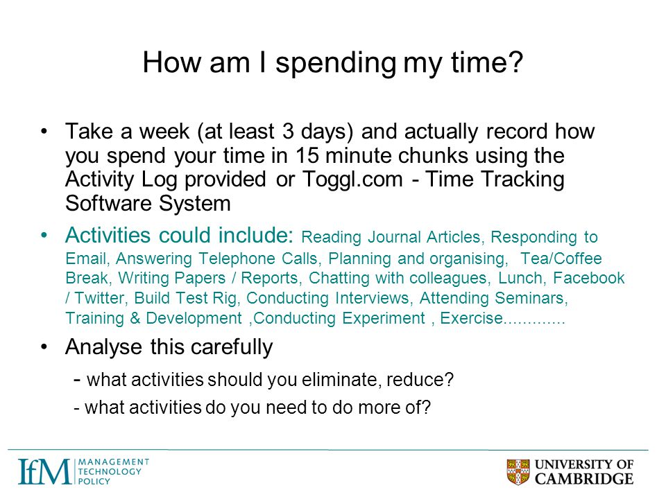 How am I spending my time? Take a week (at least 3 days) and actually record how you spend your time in 15 minute chunks using the Activity Log provid