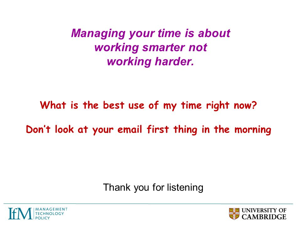 Managing your time is about working smarter not working harder. Thank you for listening What is the best use of my time right now? Don't look at your