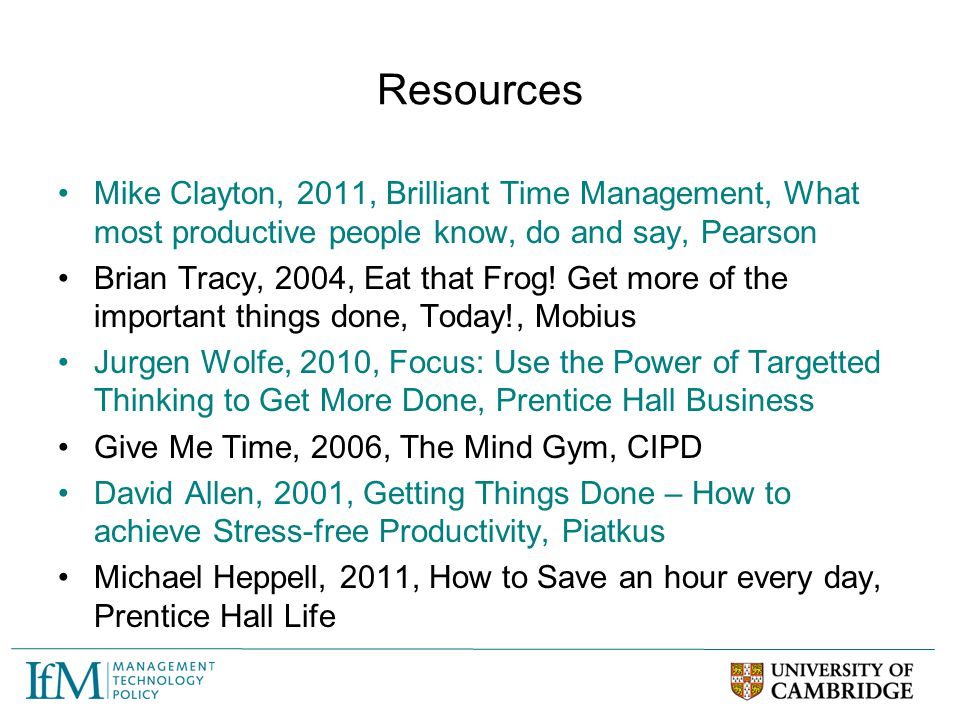 Resources Mike Clayton, 2011, Brilliant Time Management, What most productive people know, do and say, Pearson Brian Tracy, 2004, Eat that Frog! Get m