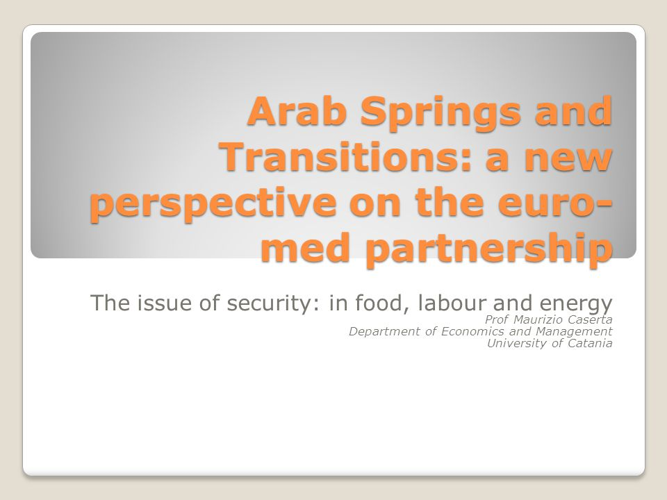 Arab Springs and Transitions: a new perspective on the euro- med partnership The issue of security: in food, labour and energy Prof Maurizio Caserta Department of Economics and Management University of Catania