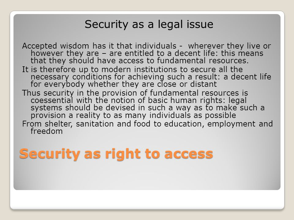 Security as right to access Security as a legal issue Accepted wisdom has it that individuals - wherever they live or however they are – are entitled to a decent life: this means that they should have access to fundamental resources.
