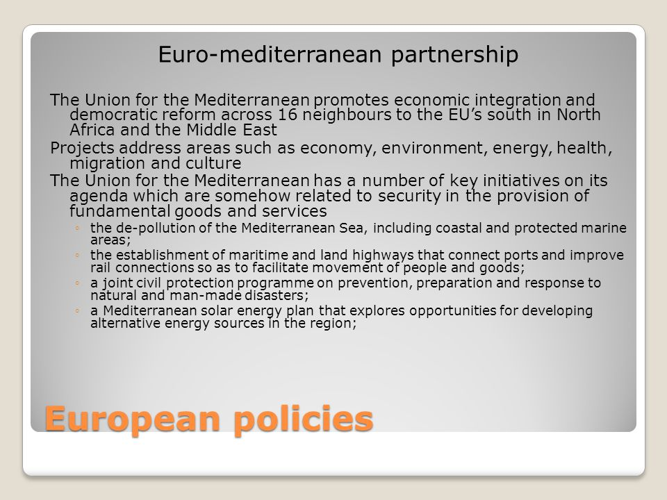 European policies Euro-mediterranean partnership The Union for the Mediterranean promotes economic integration and democratic reform across 16 neighbours to the EU's south in North Africa and the Middle East Projects address areas such as economy, environment, energy, health, migration and culture The Union for the Mediterranean has a number of key initiatives on its agenda which are somehow related to security in the provision of fundamental goods and services ◦the de-pollution of the Mediterranean Sea, including coastal and protected marine areas; ◦the establishment of maritime and land highways that connect ports and improve rail connections so as to facilitate movement of people and goods; ◦a joint civil protection programme on prevention, preparation and response to natural and man-made disasters; ◦a Mediterranean solar energy plan that explores opportunities for developing alternative energy sources in the region;