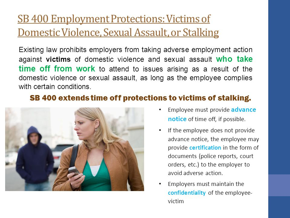 SB 400 Employment Protections: Victims of Domestic Violence, Sexual Assault, or Stalking Existing law prohibits employers from taking adverse employment action against victims of domestic violence and sexual assault who take time off from work to attend to issues arising as a result of the domestic violence or sexual assault, as long as the employee complies with certain conditions.