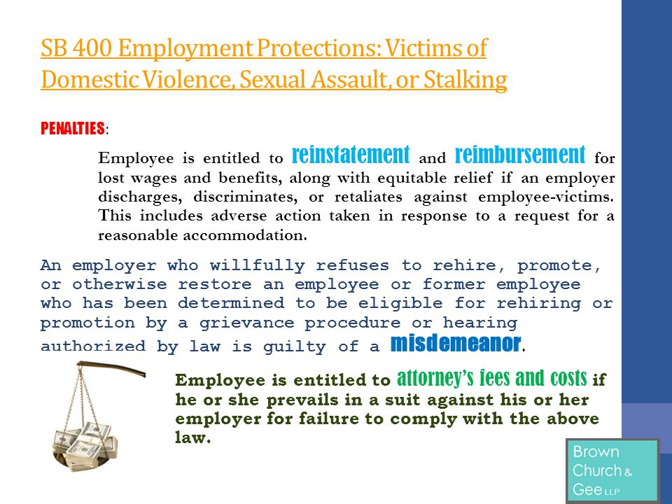 SB 400 Employment Protections: Victims of Domestic Violence, Sexual Assault, or Stalking PENALTIES : Employee is entitled to reinstatement and reimbursement for lost wages and benefits, along with equitable relief if an employer discharges, discriminates, or retaliates against employee-victims.