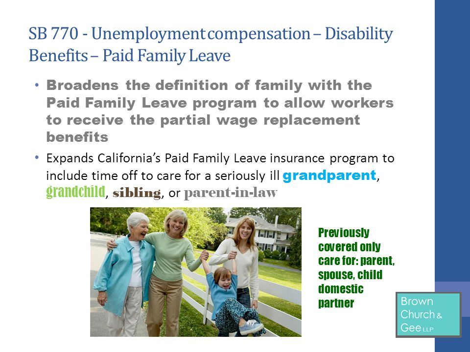 SB 770 - Unemployment compensation – Disability Benefits – Paid Family Leave Broadens the definition of family with the Paid Family Leave program to allow workers to receive the partial wage replacement benefits Expands California's Paid Family Leave insurance program to include time off to care for a seriously ill grandparent, grandchild, sibling, or parent-in-law Previously covered only care for: parent, spouse, child domestic partner