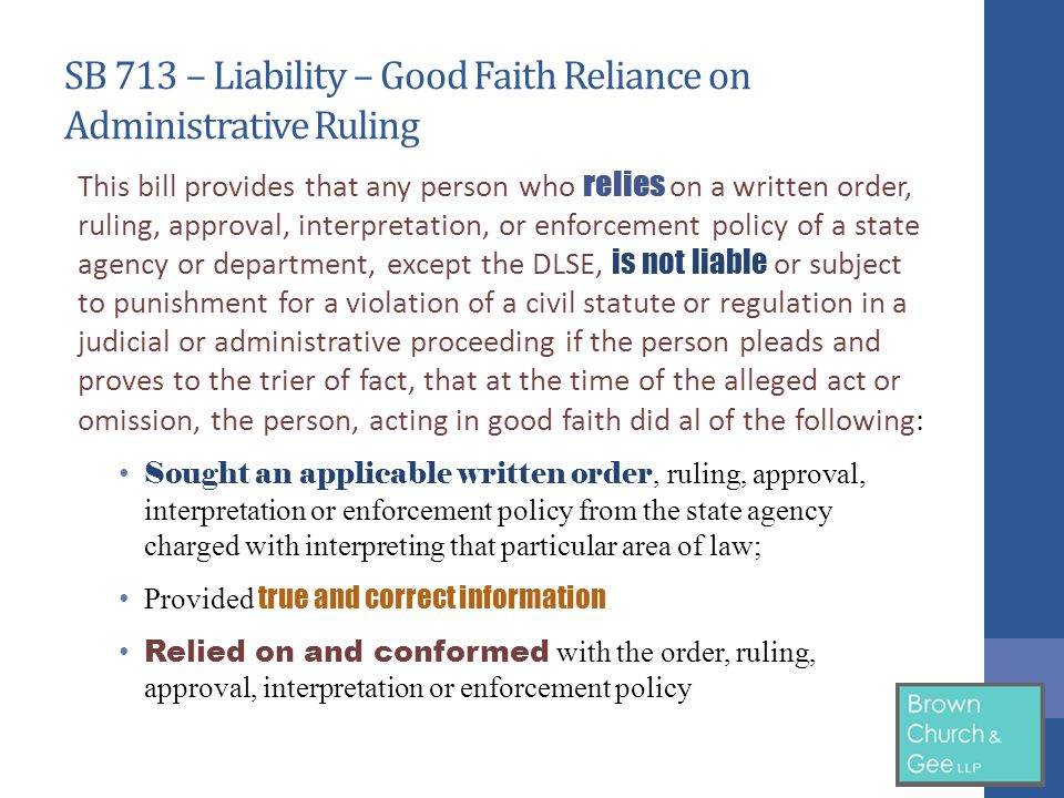 SB 713 – Liability – Good Faith Reliance on Administrative Ruling This bill provides that any person who relies on a written order, ruling, approval, interpretation, or enforcement policy of a state agency or department, except the DLSE, is not liable or subject to punishment for a violation of a civil statute or regulation in a judicial or administrative proceeding if the person pleads and proves to the trier of fact, that at the time of the alleged act or omission, the person, acting in good faith did al of the following: Sought an applicable written order, ruling, approval, interpretation or enforcement policy from the state agency charged with interpreting that particular area of law; Provided true and correct information Relied on and conformed with the order, ruling, approval, interpretation or enforcement policy