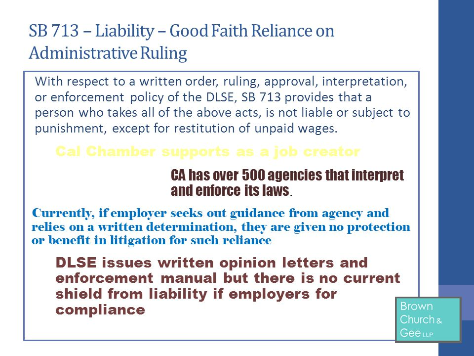 SB 713 – Liability – Good Faith Reliance on Administrative Ruling With respect to a written order, ruling, approval, interpretation, or enforcement policy of the DLSE, SB 713 provides that a person who takes all of the above acts, is not liable or subject to punishment, except for restitution of unpaid wages.