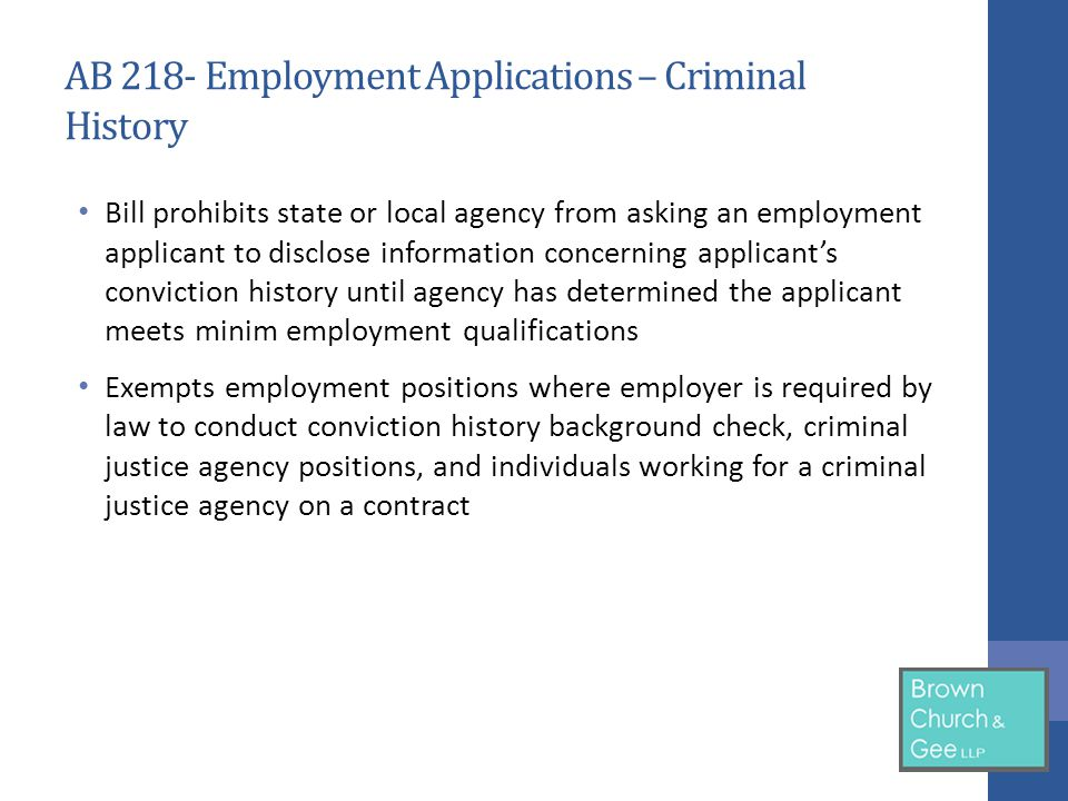 AB 218- Employment Applications – Criminal History Bill prohibits state or local agency from asking an employment applicant to disclose information concerning applicant's conviction history until agency has determined the applicant meets minim employment qualifications Exempts employment positions where employer is required by law to conduct conviction history background check, criminal justice agency positions, and individuals working for a criminal justice agency on a contract