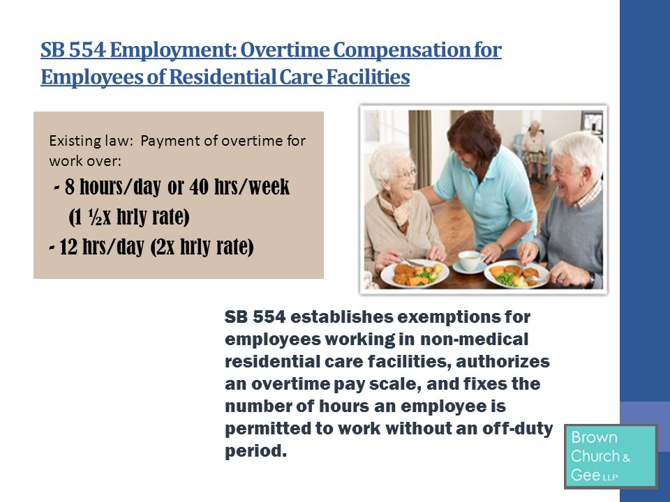 SB 554 Employment: Overtime Compensation for Employees of Residential Care Facilities Existing law: Payment of overtime for work over: - 8 hours/day or 40 hrs/week (1 ½x hrly rate) - 12 hrs/day (2x hrly rate) SB 554 establishes exemptions for employees working in non-medical residential care facilities, authorizes an overtime pay scale, and fixes the number of hours an employee is permitted to work without an off-duty period.
