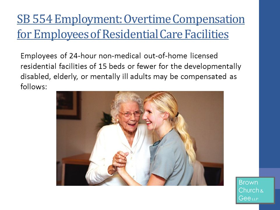 SB 554 Employment: Overtime Compensation for Employees of Residential Care Facilities Employees of 24-hour non-medical out-of-home licensed residential facilities of 15 beds or fewer for the developmentally disabled, elderly, or mentally ill adults may be compensated as follows: