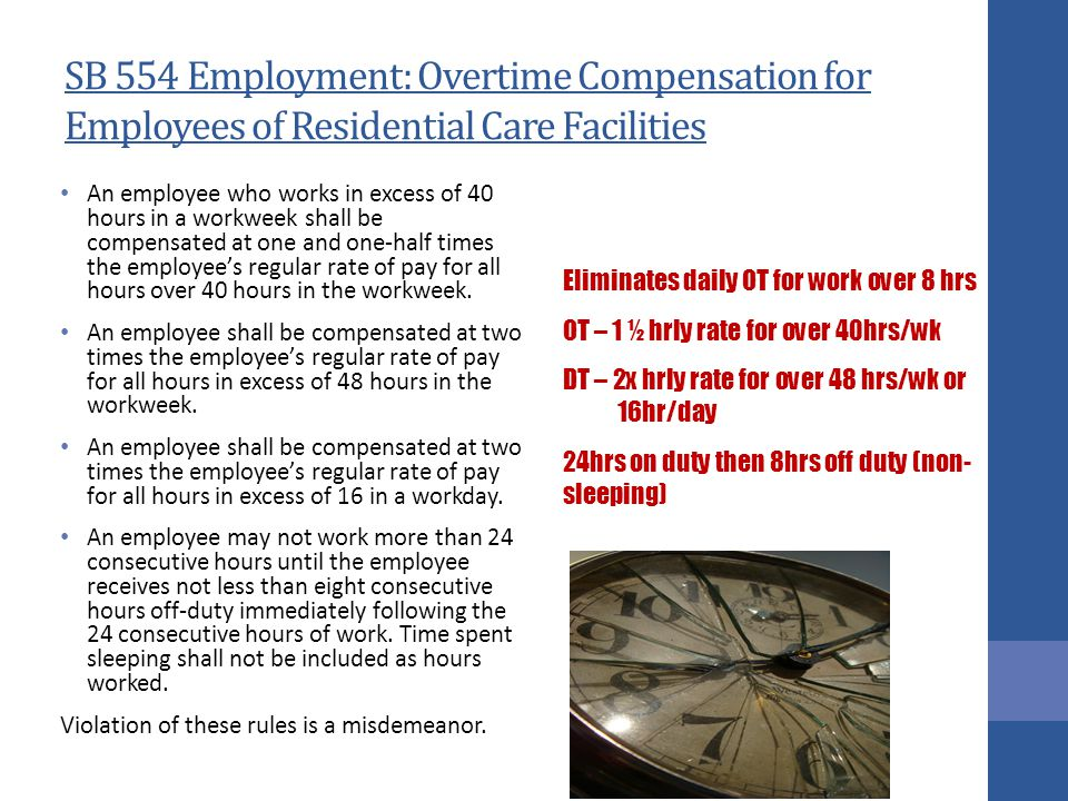 SB 554 Employment: Overtime Compensation for Employees of Residential Care Facilities An employee who works in excess of 40 hours in a workweek shall be compensated at one and one-half times the employee's regular rate of pay for all hours over 40 hours in the workweek.