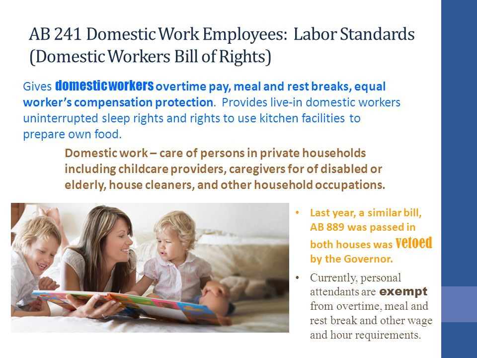 AB 241 Domestic Work Employees: Labor Standards (Domestic Workers Bill of Rights) Gives domestic workers overtime pay, meal and rest breaks, equal worker's compensation protection.