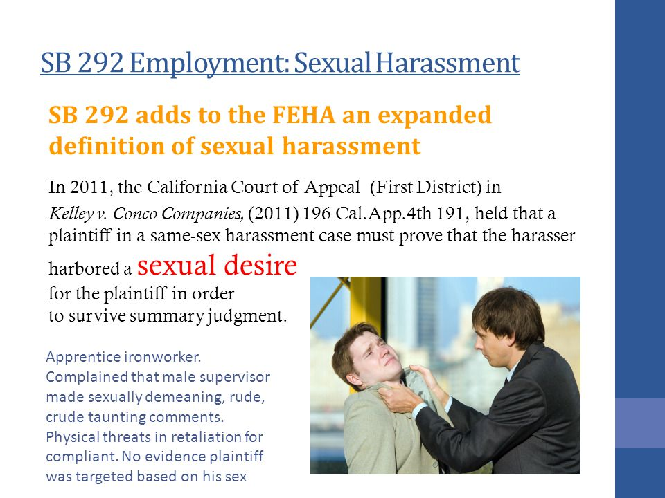 SB 292 Employment: Sexual Harassment SB 292 adds to the FEHA an expanded definition of sexual harassment In 2011, the California Court of Appeal (First District) in Kelley v.