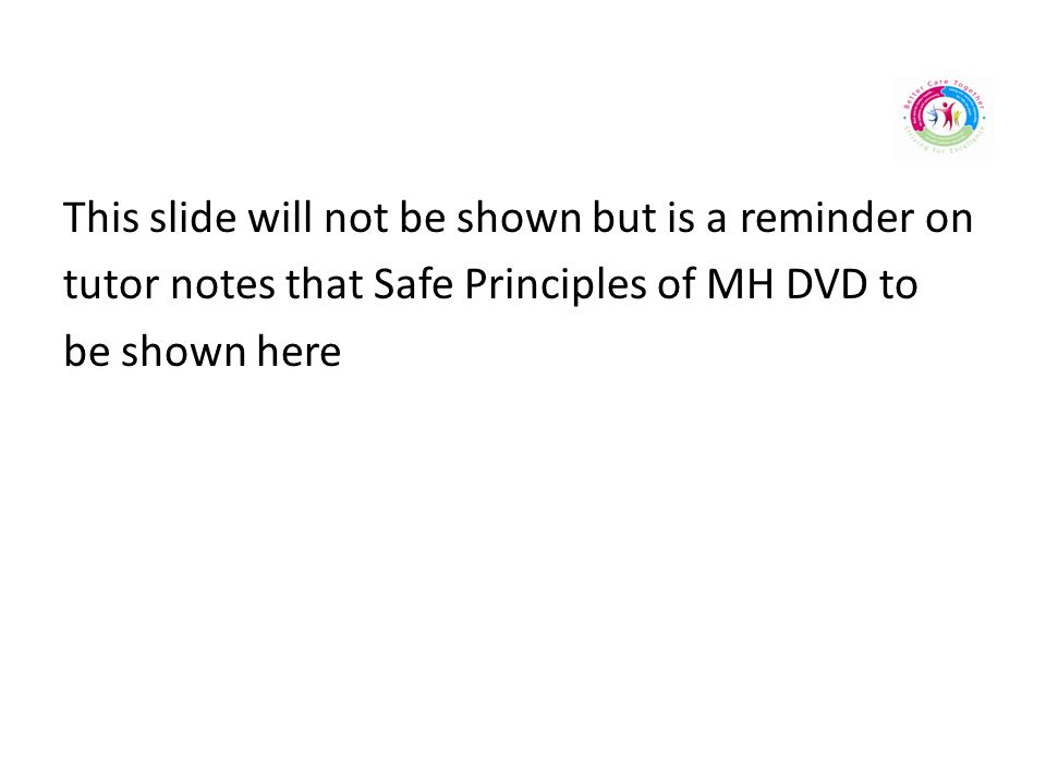 This slide will not be shown but is a reminder on tutor notes that Safe Principles of MH DVD to be shown here