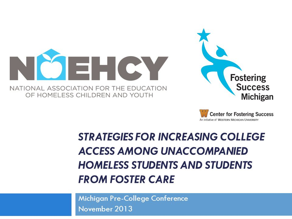 STRATEGIES FOR INCREASING COLLEGE ACCESS AMONG UNACCOMPANIED HOMELESS STUDENTS AND STUDENTS FROM FOSTER CARE Michigan Pre-College Conference November