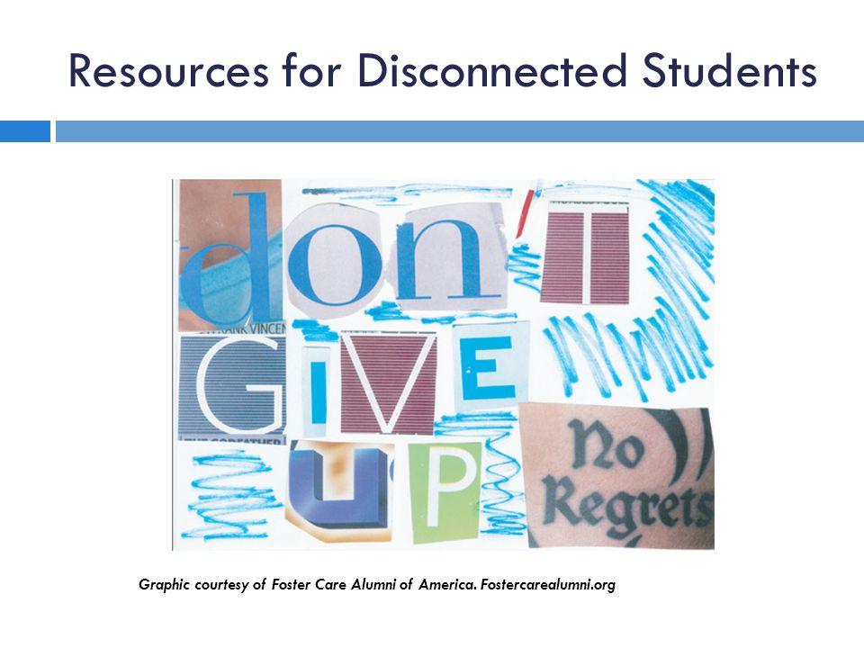 Resources for Disconnected Students Graphic courtesy of Foster Care Alumni of America. Fostercarealumni.org