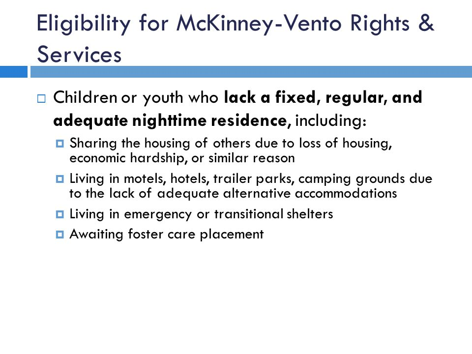 Eligibility for McKinney-Vento Rights & Services  Children or youth who lack a fixed, regular, and adequate nighttime residence, including:  Sharing the housing of others due to loss of housing, economic hardship, or similar reason  Living in motels, hotels, trailer parks, camping grounds due to the lack of adequate alternative accommodations  Living in emergency or transitional shelters  Awaiting foster care placement
