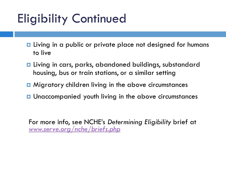Eligibility Continued  Living in a public or private place not designed for humans to live  Living in cars, parks, abandoned buildings, substandard