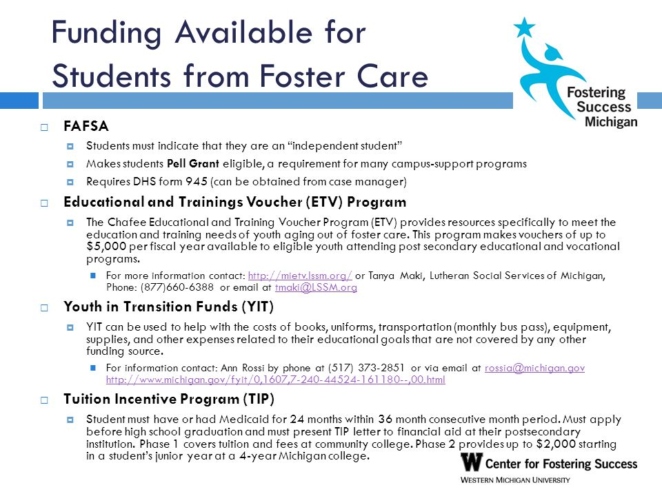 Funding Available for Students from Foster Care  FAFSA  Students must indicate that they are an independent student  Makes students Pell Grant eligible, a requirement for many campus-support programs  Requires DHS form 945 (can be obtained from case manager)  Educational and Trainings Voucher (ETV) Program  The Chafee Educational and Training Voucher Program (ETV) provides resources specifically to meet the education and training needs of youth aging out of foster care.