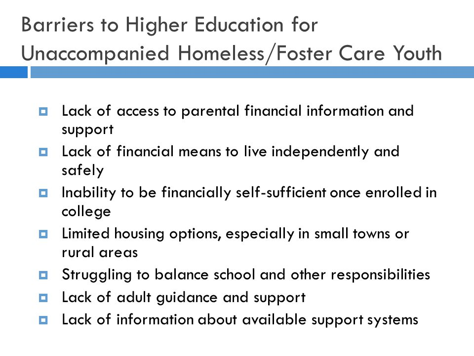 Barriers to Higher Education for Unaccompanied Homeless/Foster Care Youth  Lack of access to parental financial information and support  Lack of financial means to live independently and safely  Inability to be financially self-sufficient once enrolled in college  Limited housing options, especially in small towns or rural areas  Struggling to balance school and other responsibilities  Lack of adult guidance and support  Lack of information about available support systems