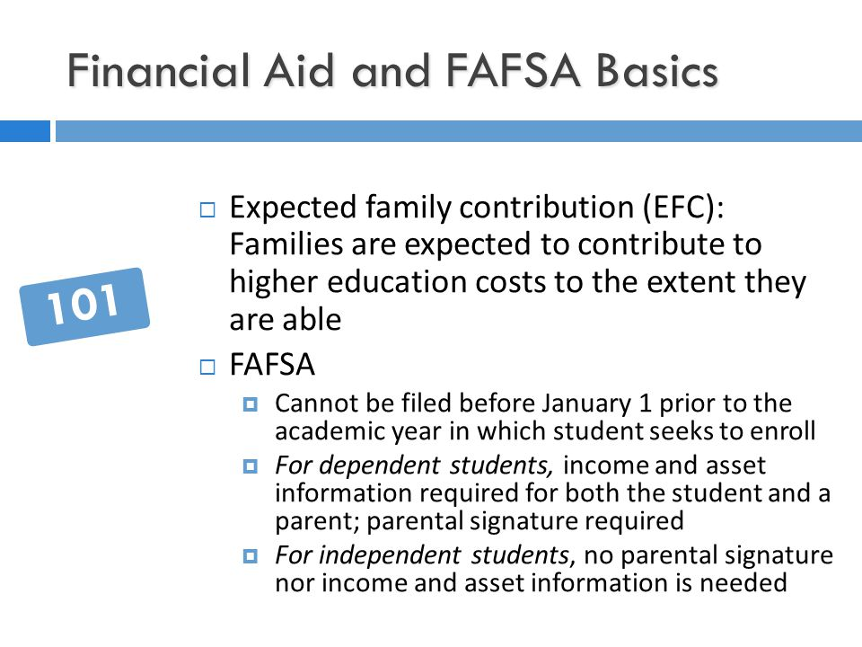 Financial Aid and FAFSA Basics  Expected family contribution (EFC): Families are expected to contribute to higher education costs to the extent they are able  FAFSA  Cannot be filed before January 1 prior to the academic year in which student seeks to enroll  For dependent students, income and asset information required for both the student and a parent; parental signature required  For independent students, no parental signature nor income and asset information is needed 101