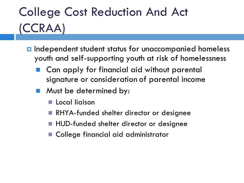 College Cost Reduction And Act (CCRAA)  Independent student status for unaccompanied homeless youth and self-supporting youth at risk of homelessness Can apply for financial aid without parental signature or consideration of parental income Must be determined by: Local liaison RHYA-funded shelter director or designee HUD-funded shelter director or designee College financial aid administrator