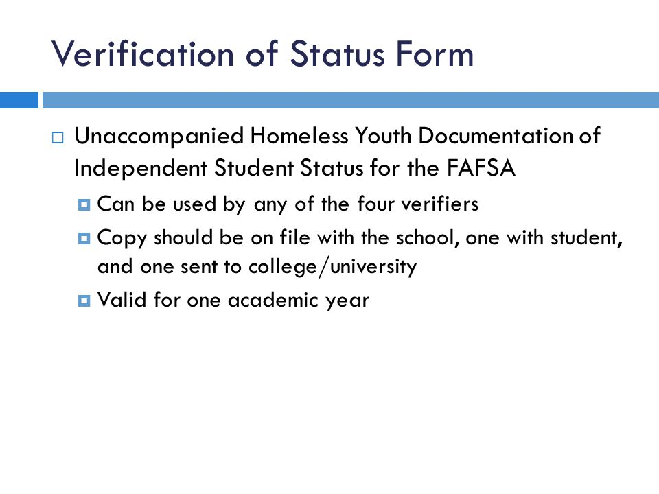 Verification of Status Form  Unaccompanied Homeless Youth Documentation of Independent Student Status for the FAFSA  Can be used by any of the four verifiers  Copy should be on file with the school, one with student, and one sent to college/university  Valid for one academic year