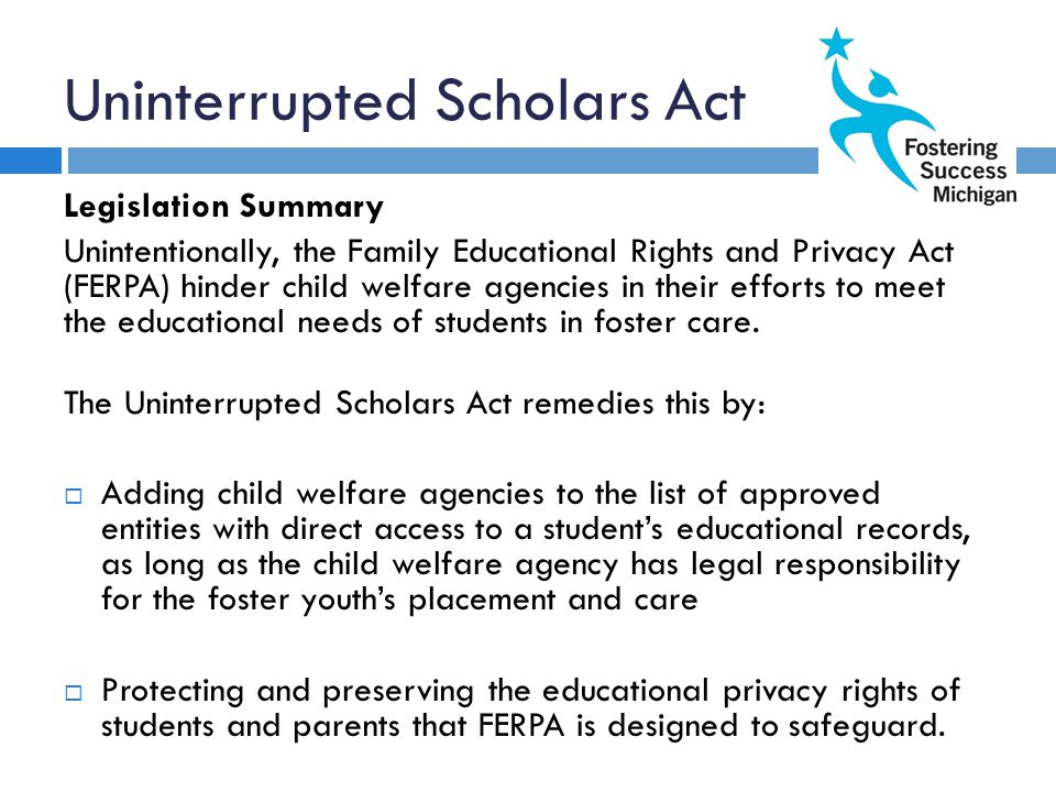 Uninterrupted Scholars Act Legislation Summary Unintentionally, the Family Educational Rights and Privacy Act (FERPA) hinder child welfare agencies in their efforts to meet the educational needs of students in foster care.