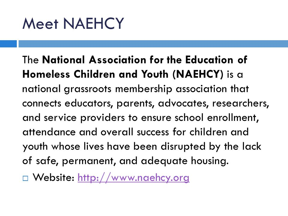 Meet NAEHCY The National Association for the Education of Homeless Children and Youth (NAEHCY) is a national grassroots membership association that connects educators, parents, advocates, researchers, and service providers to ensure school enrollment, attendance and overall success for children and youth whose lives have been disrupted by the lack of safe, permanent, and adequate housing.