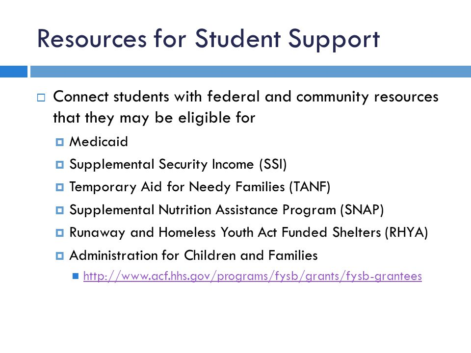 Resources for Student Support  Connect students with federal and community resources that they may be eligible for  Medicaid  Supplemental Security Income (SSI)  Temporary Aid for Needy Families (TANF)  Supplemental Nutrition Assistance Program (SNAP)  Runaway and Homeless Youth Act Funded Shelters (RHYA)  Administration for Children and Families http://www.acf.hhs.gov/programs/fysb/grants/fysb-grantees