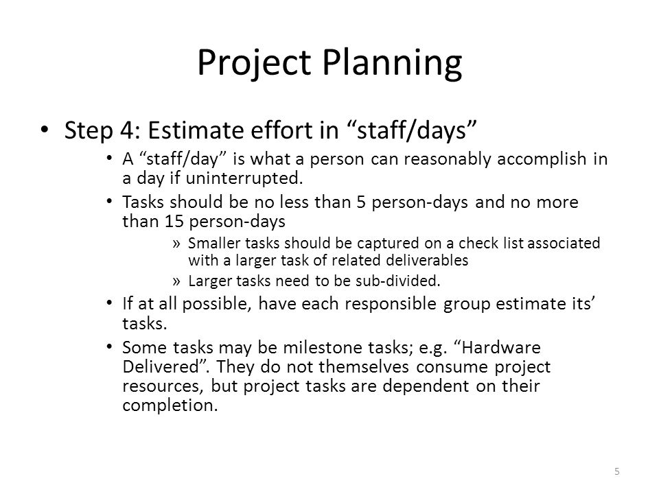 Project Planning Step 4: Estimate effort in staff/days A staff/day is what a person can reasonably accomplish in a day if uninterrupted.