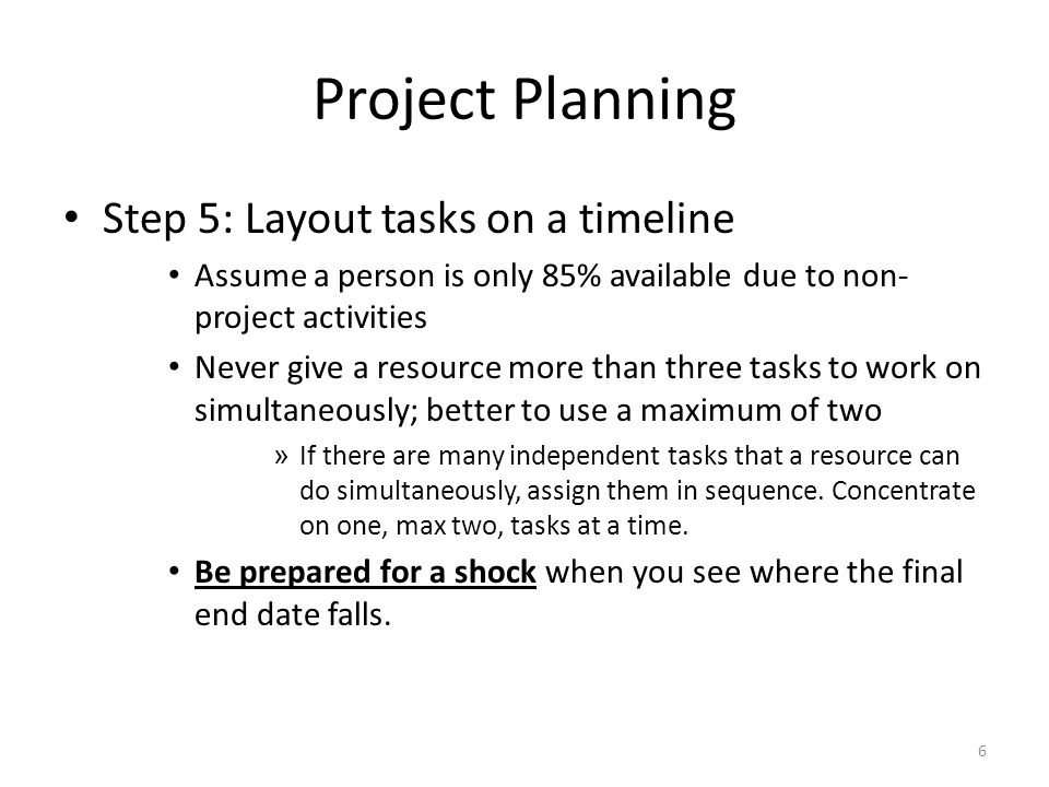 Project Planning Step 5: Layout tasks on a timeline Assume a person is only 85% available due to non- project activities Never give a resource more than three tasks to work on simultaneously; better to use a maximum of two » If there are many independent tasks that a resource can do simultaneously, assign them in sequence.