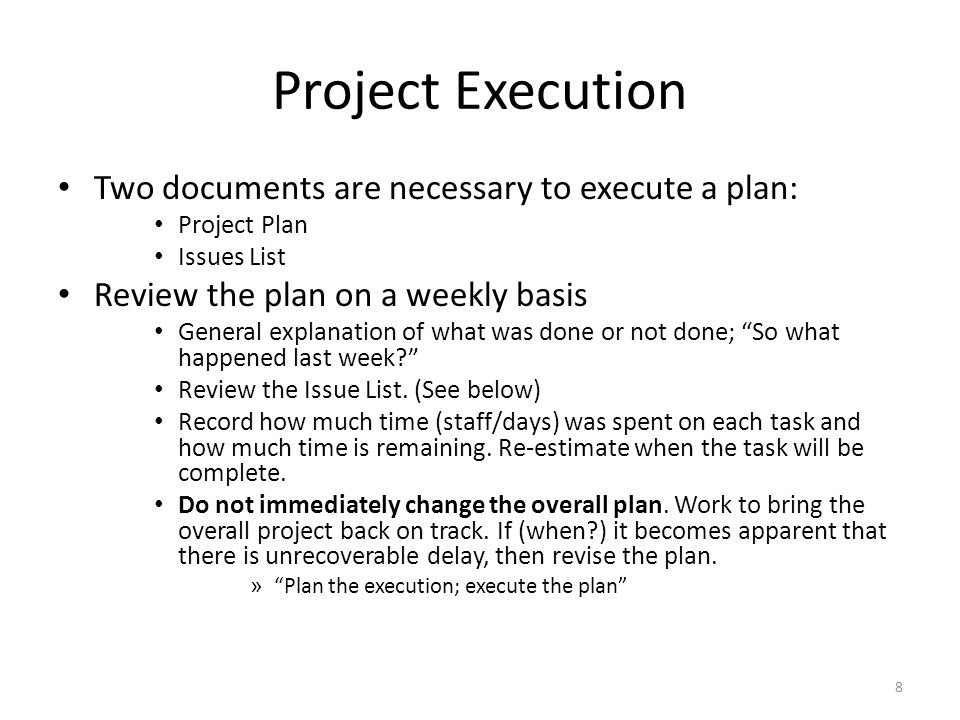 Project Execution Two documents are necessary to execute a plan: Project Plan Issues List Review the plan on a weekly basis General explanation of what was done or not done; So what happened last week? Review the Issue List.