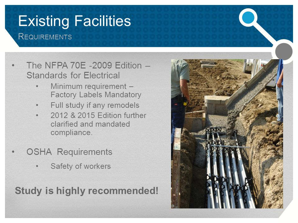 Existing Facilities R EQUIREMENTS The NFPA 70E -2009 Edition – Standards for Electrical Minimum requirement – Factory Labels Mandatory Full study if any remodels 2012 & 2015 Edition further clarified and mandated compliance.