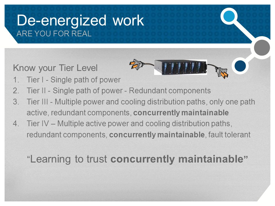 De-energized work ARE YOU FOR REAL Know your Tier Level 1.Tier I - Single path of power 2.Tier II - Single path of power - Redundant components 3.Tier III - Multiple power and cooling distribution paths, only one path active, redundant components, concurrently maintainable 4.Tier IV – Multiple active power and cooling distribution paths, redundant components, concurrently maintainable, fault tolerant Learning to trust concurrently maintainable