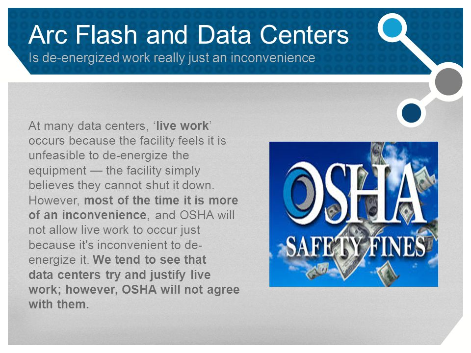 Arc Flash and Data Centers Is de-energized work really just an inconvenience At many data centers, 'live work' occurs because the facility feels it is unfeasible to de-energize the equipment — the facility simply believes they cannot shut it down.