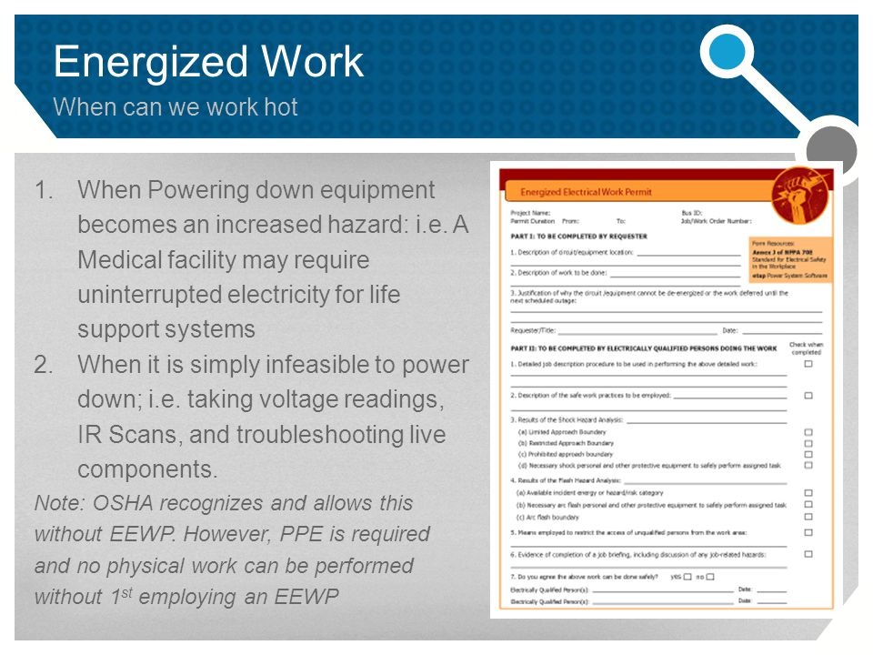 Energized Work When can we work hot 1.When Powering down equipment becomes an increased hazard: i.e.